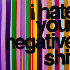 """I HATE YOUR NEGATIVE SHIT"""